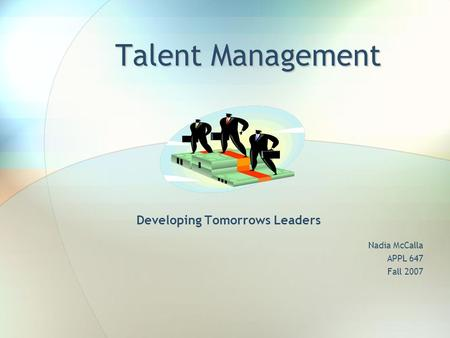 Talent Management Developing Tomorrows Leaders Nadia McCalla APPL 647 Fall 2007.