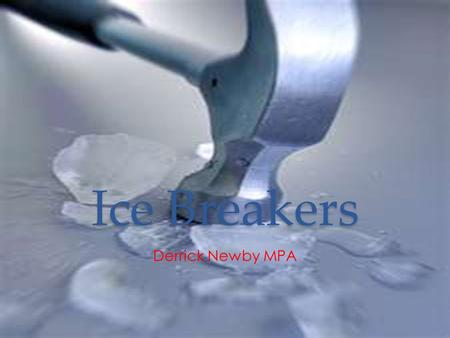 Ice Breakers Derrick Newby MPA. Objectives Participants will learn a common definition of Icebreaker Participants will learn how to develop Icebreakers.