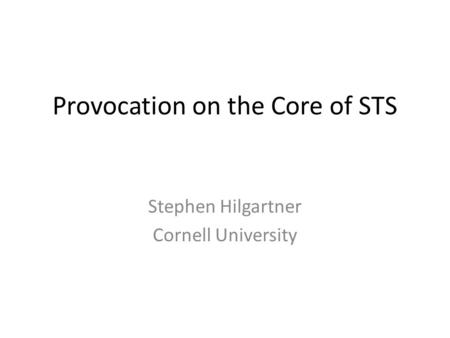 Provocation on the Core of STS Stephen Hilgartner Cornell University.