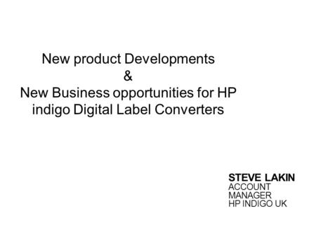 New product Developments & New Business opportunities for HP indigo Digital Label Converters STEVE LAKIN ACCOUNT MANAGER HP INDIGO UK.