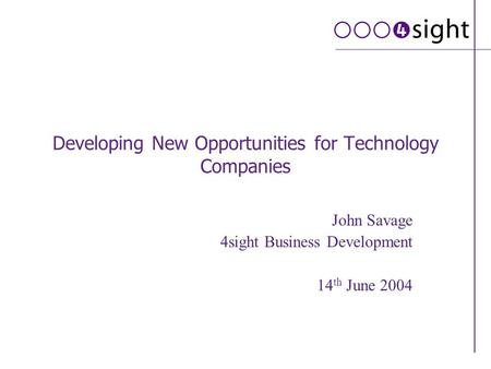 Developing New Opportunities for Technology Companies John Savage 4sight Business Development 14 th June 2004.