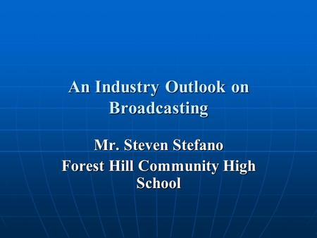 An Industry Outlook on Broadcasting Mr. Steven Stefano Forest Hill Community High School.