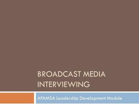 BROADCAST MEDIA INTERVIEWING APAMSA Leadership Development Module.