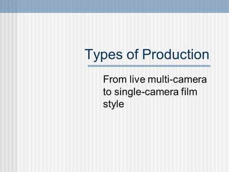 Types of Production From live multi-camera to single-camera film style.