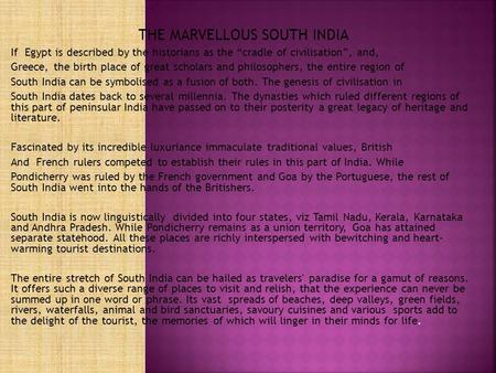 "THE MARVELLOUS SOUTH INDIA If Egypt is described by the historians as the ""cradle of civilisation"", and, Greece, the birth place of great scholars and."