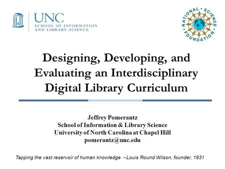 Designing, Developing, and Evaluating an Interdisciplinary Digital Library Curriculum Jeffrey Pomerantz School of Information & Library Science University.
