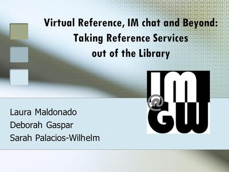 Virtual Reference, IM chat and Beyond: Taking Reference Services out of the Library Laura Maldonado Deborah Gaspar Sarah Palacios-Wilhelm.