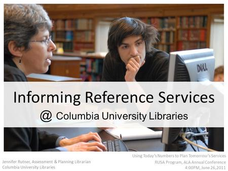 Informing Reference Columbia University Libraries Using Today's Numbers to Plan Tomorrow's Services RUSA Program, ALA Annual Conference 4:00PM,