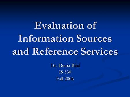 Evaluation of Information Sources and Reference Services Dr. Dania Bilal IS 530 Fall 2006.