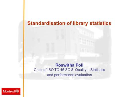 Standardisation of library statistics Standardisation of library statistics Roswitha Poll Chair of ISO TC 46 SC 8: Quality – Statistics and performance.