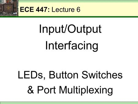 ECE 447: Lecture 6 Input/Output Interfacing LEDs, Button Switches & Port Multiplexing.