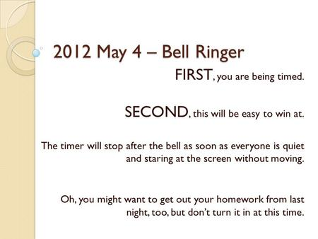 2012 May 4 – Bell Ringer FIRST, you are being timed. SECOND, this will be easy to win at. The timer will stop after the bell as soon as everyone is quiet.