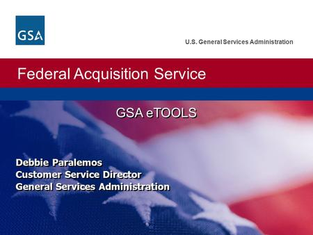 Federal Acquisition Service U.S. General Services Administration GSA eTOOLS Debbie Paralemos Customer Service Director General Services Administration.