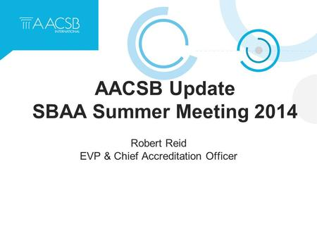 AACSB Update SBAA Summer Meeting 2014 Robert Reid EVP & Chief Accreditation Officer.