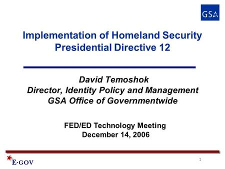1 Implementation of Homeland Security Presidential Directive 12 David Temoshok Director, Identity Policy and Management GSA Office of Governmentwide FED/ED.