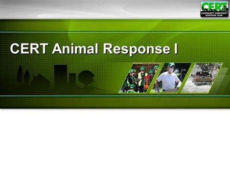 CERT Animal Response I. Animal Response I1 Module Purpose The purpose of this module is to teach CERT members emergency preparedness for animal owners.