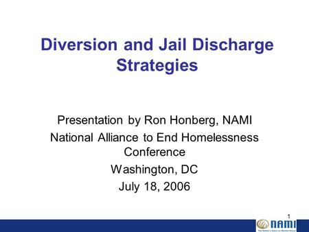 1 Diversion and Jail Discharge Strategies Presentation by Ron Honberg, NAMI National Alliance to End Homelessness Conference Washington, DC July 18, 2006.