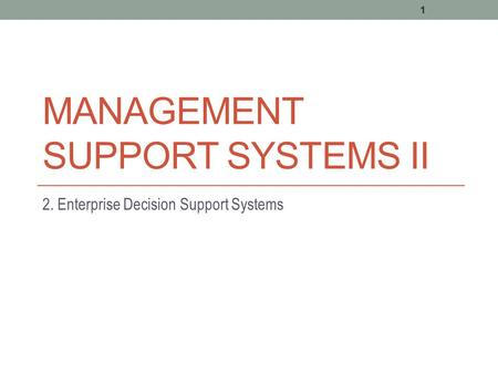 MANAGEMENT SUPPORT SYSTEMS II 2. Enterprise Decision Support Systems 1.