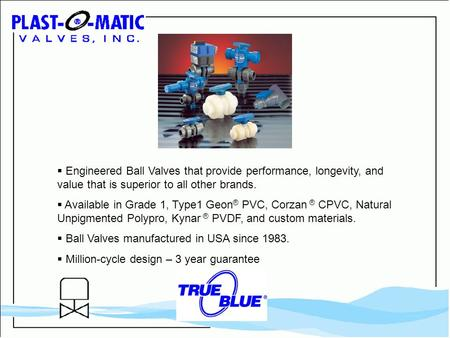  Engineered Ball Valves that provide performance, longevity, and value that is superior to all other brands.  Available in Grade 1, Type1 Geon ® PVC,