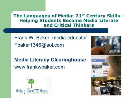 The Languages of Media: 21 st Century Skills-- Helping Students Become Media Literate and Critical Thinkers Frank W. Baker media educator