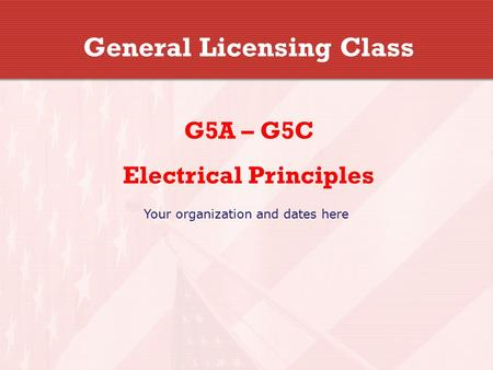 General Licensing Class G5A – G5C Electrical Principles Your organization and dates here.