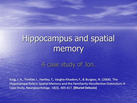 Hippocampus and spatial memory A case study of Jon. King, J. A., Trinkler, I., Hartley, T., Vargha-Khadem, F., & Burgess, N. (2004). The Hippocampal Role.