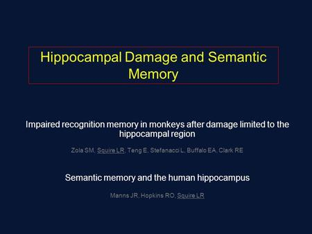 Impaired recognition memory in monkeys after damage limited to the hippocampal region Zola SM, Squire LR, Teng E, Stefanacci L, Buffalo EA, Clark RE Semantic.