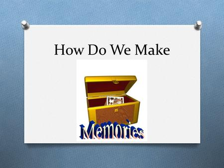 How Do We Make. Memory Our memory helps make us who we are. It provides us with a sense of self and makes up our continual experience of life.