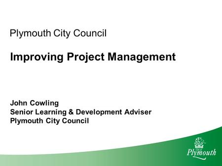 Plymouth City Council Improving Project Management John Cowling Senior Learning & Development Adviser Plymouth City Council.