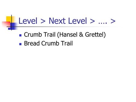 Level > Next Level > …. > Crumb Trail (Hansel & Grettel) Bread Crumb Trail.
