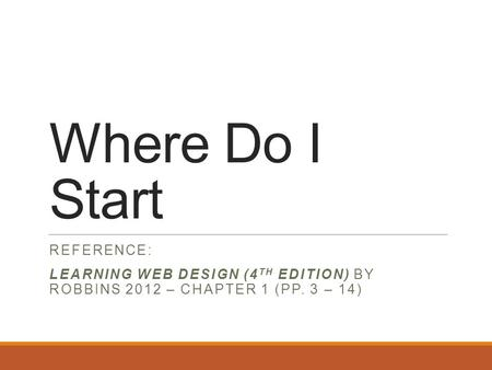 Where Do I Start REFERENCE: LEARNING WEB DESIGN (4 TH EDITION) BY ROBBINS 2012 – CHAPTER 1 (PP. 3 – 14)