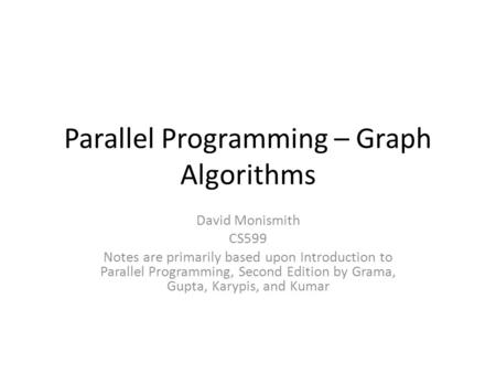 Parallel Programming – Graph Algorithms David Monismith CS599 Notes are primarily based upon Introduction to Parallel Programming, Second Edition by Grama,