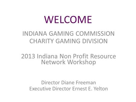 WELCOME INDIANA GAMING COMMISSION CHARITY GAMING DIVISION 2013 Indiana Non Profit Resource Network Workshop Director Diane Freeman Executive Director Ernest.