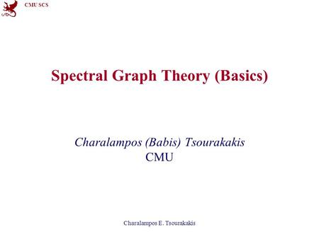 CMU SCS Spectral Graph Theory (Basics) Charalampos (Babis) Tsourakakis CMU Charalampos E. Tsourakakis.