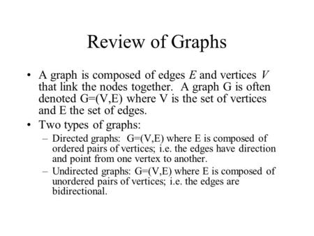 Review of Graphs A graph is composed of edges E and vertices V that link the nodes together. A graph G is often denoted G=(V,E) where V is the set of vertices.