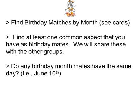 > Find Birthday Matches by Month (see cards) > Find at least one common aspect that you have as birthday mates. We will share these with the other groups.