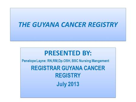 THE GUYANA CANCER REGISTRY PRESENTED BY: Penelope Layne: RN,RM,Dp.OSH, BSC Nursing Mangement REGISTRAR GUYANA CANCER REGISTRY July 2013 PRESENTED BY: Penelope.