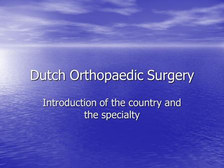 Dutch Orthopaedic Surgery Introduction of the country and the specialty.