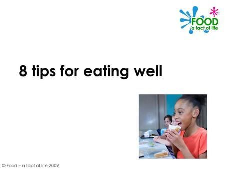 © Food – a fact of life 2009 8 tips for eating well.