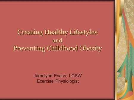 Creating Healthy Lifestyles and Preventing Childhood Obesity Jamelynn Evans, LCSW Exercise Physiologist.