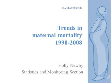 ESA/STAT/AC.219/16 Trends in maternal mortality 1990-2008 Holly Newby Statistics and Monitoring Section.