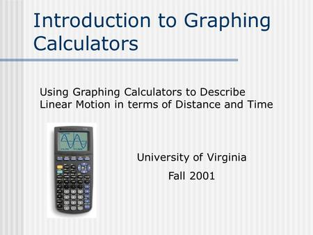 Introduction to Graphing Calculators Using Graphing Calculators to Describe Linear Motion in terms of Distance and Time University of Virginia Fall 2001.
