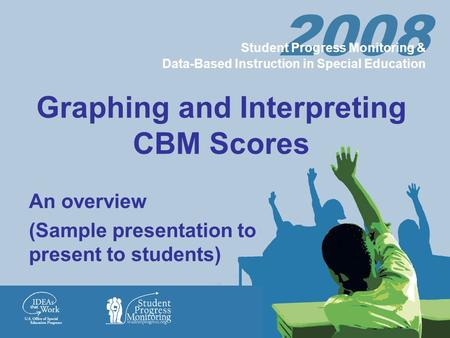 Graphing and Interpreting CBM Scores An overview (Sample presentation to present to students) 2008 Student Progress Monitoring & Data-Based Instruction.