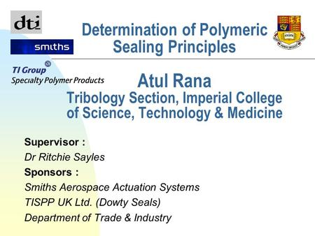Determination of Polymeric Sealing Principles Atul Rana Tribology Section, Imperial College of Science, Technology & Medicine Supervisor : Dr Ritchie Sayles.