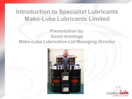 Introduction to Specialist Lubricants Mako-Lube Lubricants Limited Presentation by: Gavin Armitage Mako-Lube Lubrication Ltd Managing Director.