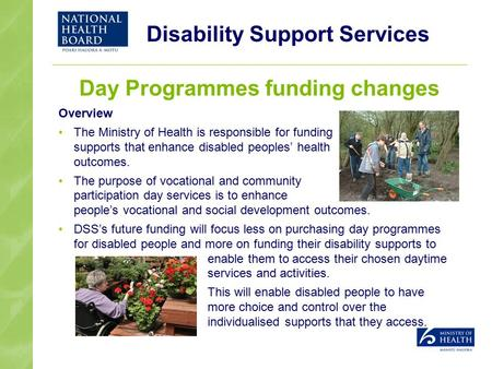 Disability Support Services Day Programmes funding changes Overview The Ministry of Health is responsible for funding supports that enhance disabled peoples'