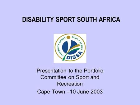 DISABILITY SPORT SOUTH AFRICA Presentation to the Portfolio Committee on Sport and Recreation Cape Town –10 June 2003.