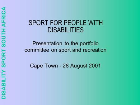DISABILITY SPORT SOUTH AFRICA SPORT FOR PEOPLE WITH DISABILITIES Presentation to the portfolio committee on sport and recreation Cape Town - 28 August.