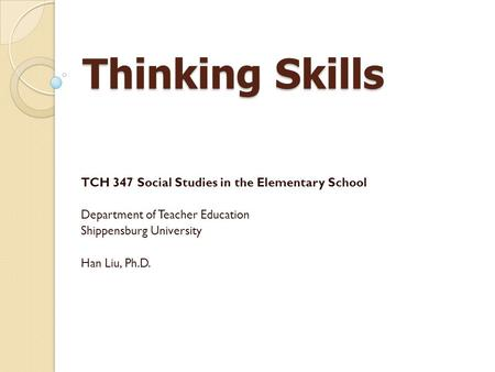 Thinking Skills TCH 347 Social Studies in the Elementary School Department of Teacher Education Shippensburg University Han Liu, Ph.D.