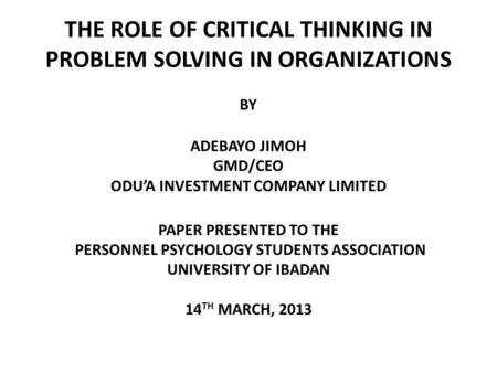 THE ROLE OF CRITICAL THINKING IN PROBLEM SOLVING IN ORGANIZATIONS BY ADEBAYO JIMOH GMD/CEO ODU'A INVESTMENT COMPANY LIMITED PAPER PRESENTED TO THE PERSONNEL.